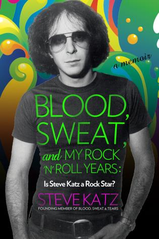 Cover of Blood, Sweat, and My Rock 'n Roll Years: Is Steve Katz a Rock Star? by Steve Katz